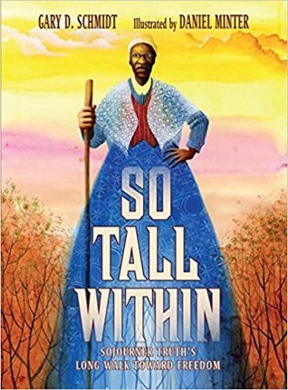 So Tall Within: Sojourner Truth's Long Walk Toward Freedom by Gary D. Schmidt, illus. by Daniel Minter